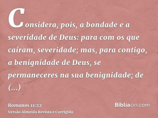 Considera, pois, a bondade e a severidade de Deus: para com os que caíram, severidade; mas, para contigo, a benignidade de Deus, se permaneceres na sua benignid