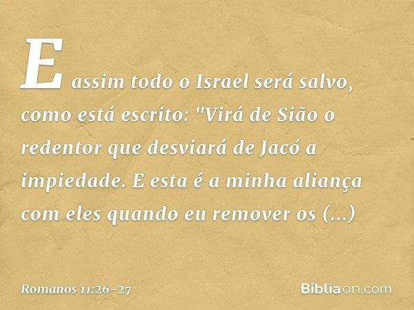 """E assim todo o Israel será salvo, como está escrito: """"Virá de Sião o redentor que desviará de Jacó a impiedade. E esta é a minha aliança com eles quando eu remo"""