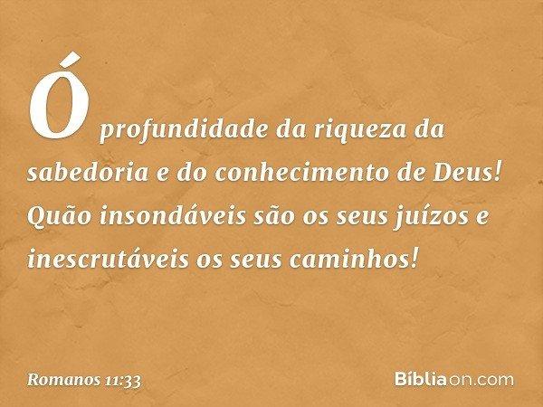 Ó profundidade da riqueza da sabedoria e do conhecimento de Deus! Quão insondáveis são os seus juízos e inescrutáveis os seus caminhos! -- Romanos 11:33