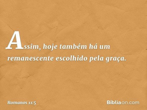 Assim, hoje também há um remanescente escolhido pela graça. -- Romanos 11:5