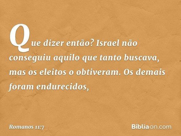 Que dizer então? Israel não conseguiu aquilo que tanto buscava, mas os eleitos o obtiveram. Os demais foram endurecidos, -- Romanos 11:7