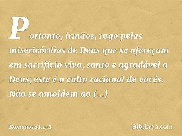 Portanto, irmãos, rogo pelas misericórdias de Deus que se ofereçam em sacrifício vivo, santo e agradável a Deus; este é o culto racional de vocês. Não se amolde