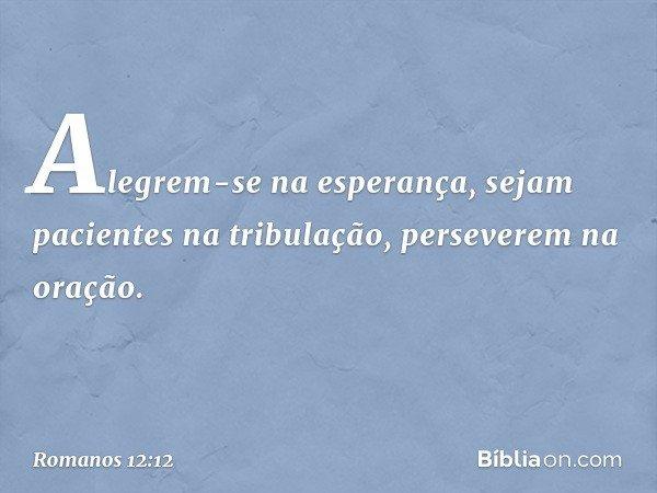 Alegrem-se na esperança, sejam pacientes na tribulação, perseverem na oração. -- Romanos 12:12