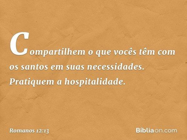 Compartilhem o que vocês têm com os santos em suas necessidades. Pratiquem a hospitalidade. -- Romanos 12:13