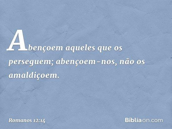 Abençoem aqueles que os perseguem; abençoem-nos, não os amaldiçoem. -- Romanos 12:14