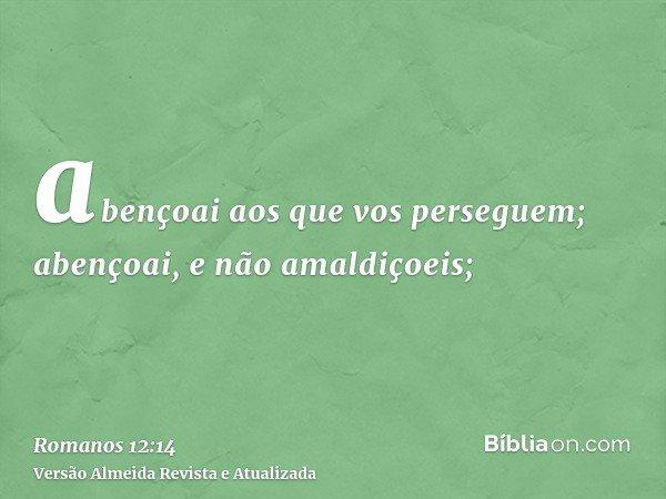abençoai aos que vos perseguem; abençoai, e não amaldiçoeis;