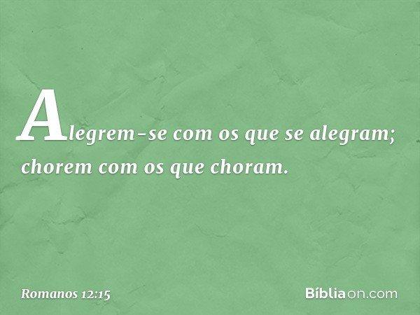 Alegrem-se com os que se alegram; chorem com os que choram. -- Romanos 12:15