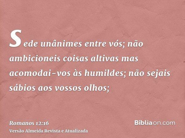 sede unânimes entre vós; não ambicioneis coisas altivas mas acomodai-vos às humildes; não sejais sábios aos vossos olhos;