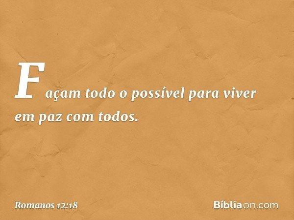 Façam todo o possível para viver em paz com todos. -- Romanos 12:18