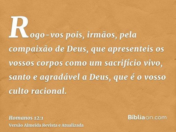 Rogo-vos pois, irmãos, pela compaixão de Deus, que apresenteis os vossos corpos como um sacrifício vivo, santo e agradável a Deus, que é o vosso culto racional.