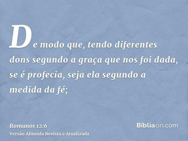 De modo que, tendo diferentes dons segundo a graça que nos foi dada, se é profecia, seja ela segundo a medida da fé;