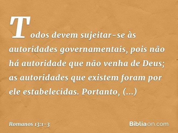 Todos devem sujeitar-se às autoridades governamentais, pois não há autoridade que não venha de Deus; as autoridades que existem foram por ele estabelecidas. Por