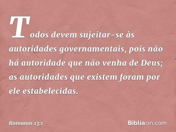 Todos devem sujeitar-se às autoridades governamentais, pois não há autoridade que não venha de Deus; as autoridades que existem foram por ele estabelecidas. --