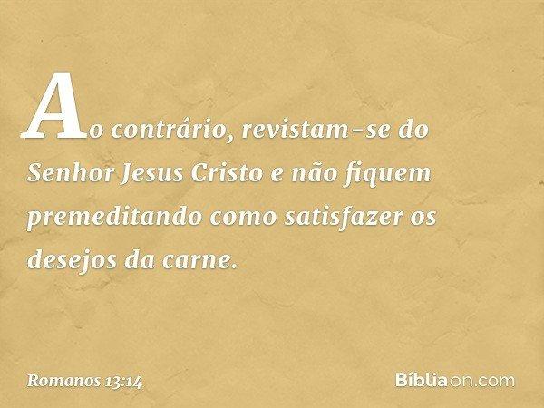 Ao contrário, revistam-se do Senhor Jesus Cristo e não fiquem premeditando como satisfazer os desejos da carne. -- Romanos 13:14