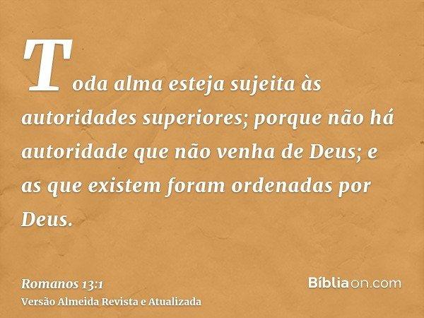 Toda alma esteja sujeita às autoridades superiores; porque não há autoridade que não venha de Deus; e as que existem foram ordenadas por Deus.