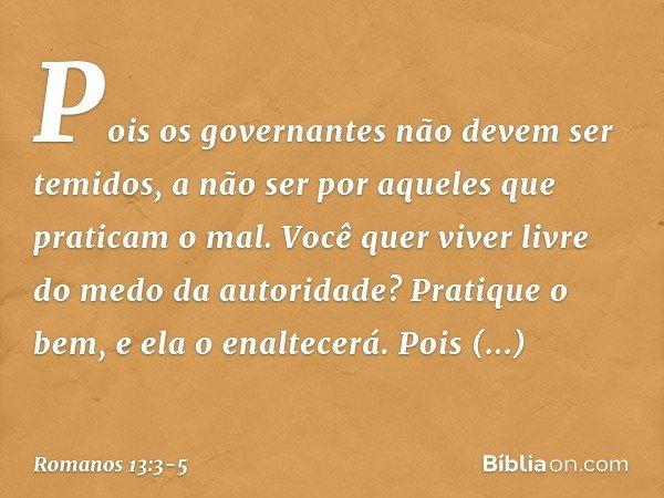 Pois os governantes não devem ser temidos, a não ser por aqueles que praticam o mal. Você quer viver livre do medo da autoridade? Pratique o bem, e ela o enalte