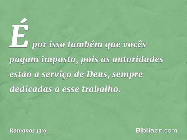 É por isso também que vocês pagam imposto, pois as autoridades estão a serviço de Deus, sempre dedicadas a esse trabalho. -- Romanos 13:6