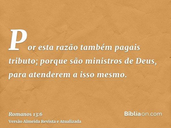 Por esta razão também pagais tributo; porque são ministros de Deus, para atenderem a isso mesmo.