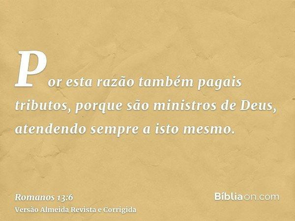 Por esta razão também pagais tributos, porque são ministros de Deus, atendendo sempre a isto mesmo.