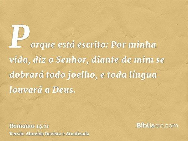 Porque está escrito: Por minha vida, diz o Senhor, diante de mim se dobrará todo joelho, e toda língua louvará a Deus.