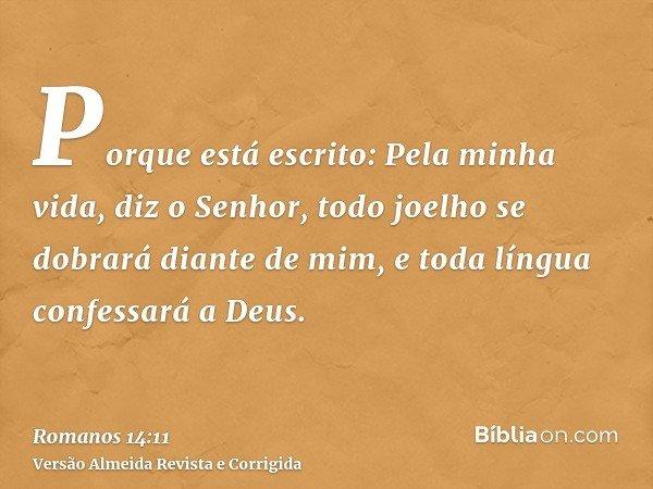 Porque está escrito: Pela minha vida, diz o Senhor, todo joelho se dobrará diante de mim, e toda língua confessará a Deus.