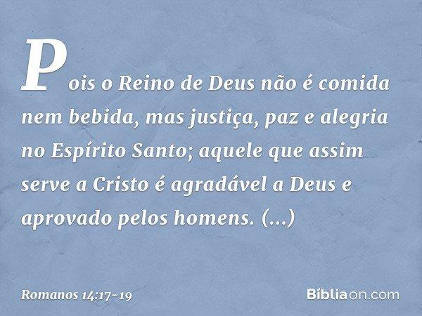 Pois o Reino de Deus não é comida nem bebida, mas justiça, paz e alegria no Espírito Santo; aquele que assim serve a Cristo é agradável a Deus e aprovado pelos