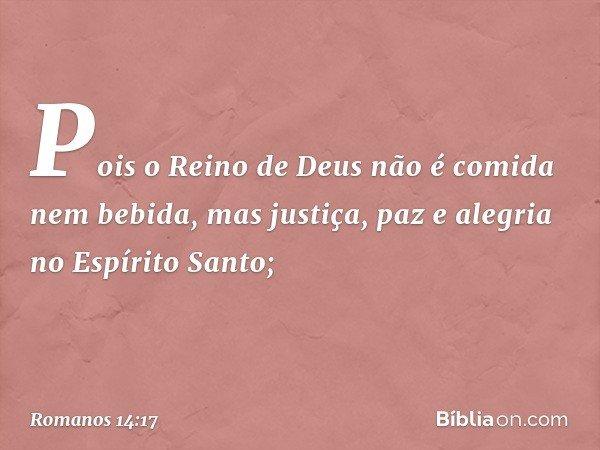 Pois o Reino de Deus não é comida nem bebida, mas justiça, paz e alegria no Espírito Santo; -- Romanos 14:17