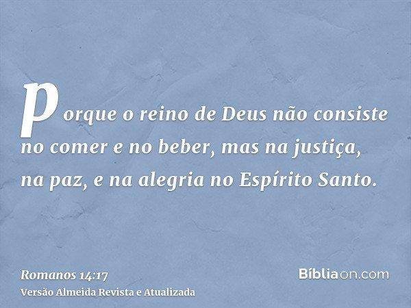 porque o reino de Deus não consiste no comer e no beber, mas na justiça, na paz, e na alegria no Espírito Santo.