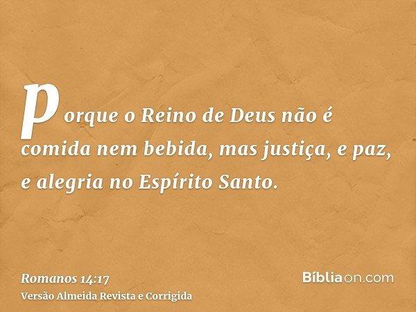 porque o Reino de Deus não é comida nem bebida, mas justiça, e paz, e alegria no Espírito Santo.