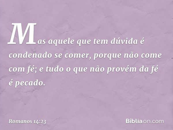 Mas aquele que tem dúvida é condenado se comer, porque não come com fé; e tudo o que não provém da fé é pecado. -- Romanos 14:23