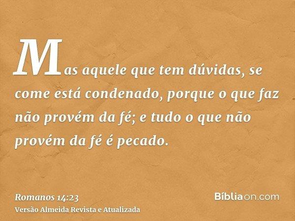Mas aquele que tem dúvidas, se come está condenado, porque o que faz não provém da fé; e tudo o que não provém da fé é pecado.