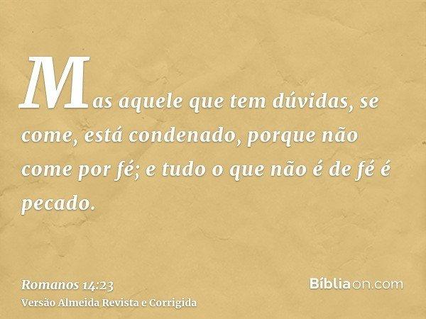 Mas aquele que tem dúvidas, se come, está condenado, porque não come por fé; e tudo o que não é de fé é pecado.