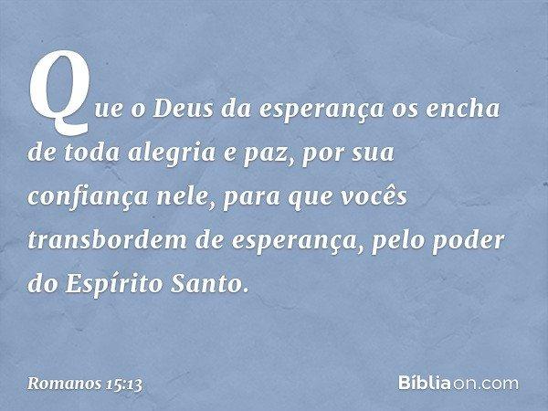 Que o Deus da esperança os encha de toda alegria e paz, por sua confiança nele, para que vocês transbordem de esperança, pelo poder do Espírito Santo. -- Romano