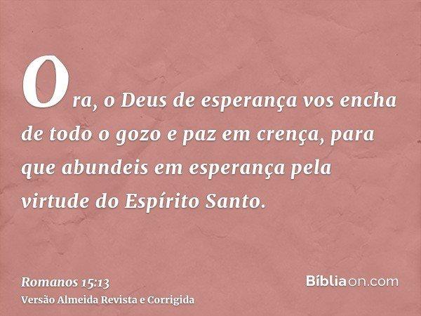 Ora, o Deus de esperança vos encha de todo o gozo e paz em crença, para que abundeis em esperança pela virtude do Espírito Santo.