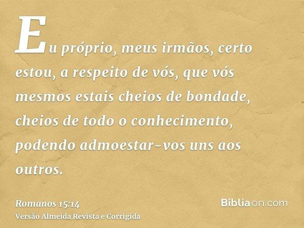 Eu próprio, meus irmãos, certo estou, a respeito de vós, que vós mesmos estais cheios de bondade, cheios de todo o conhecimento, podendo admoestar-vos uns aos o