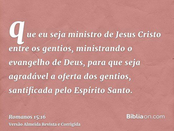que eu seja ministro de Jesus Cristo entre os gentios, ministrando o evangelho de Deus, para que seja agradável a oferta dos gentios, santificada pelo Espírito