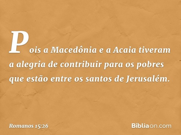 Pois a Macedônia e a Acaia tiveram a alegria de contribuir para os pobres que estão entre os santos de Jerusalém. -- Romanos 15:26