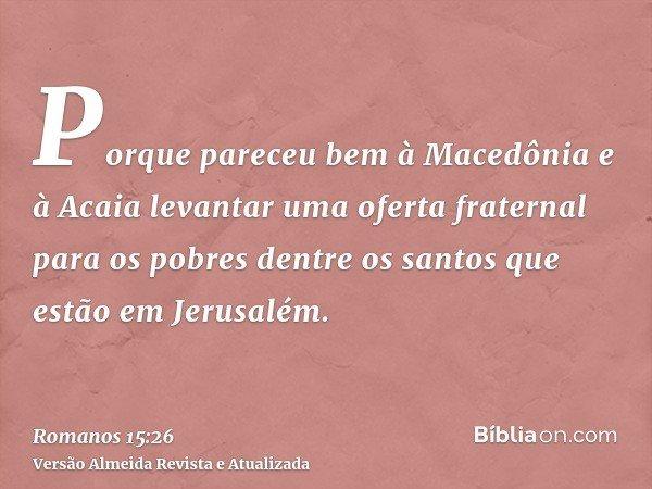 Porque pareceu bem à Macedônia e à Acaia levantar uma oferta fraternal para os pobres dentre os santos que estão em Jerusalém.