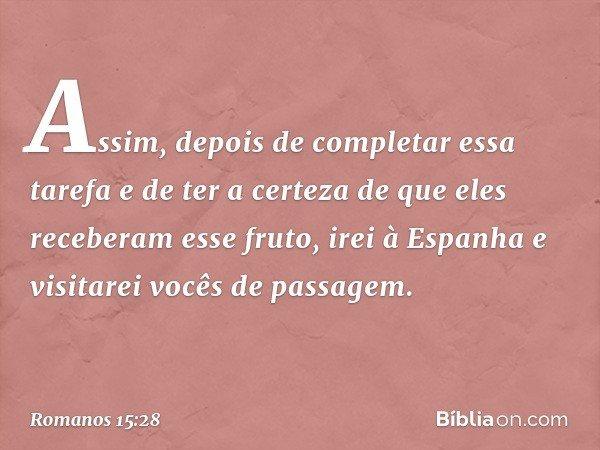 Assim, depois de completar essa tarefa e de ter a certeza de que eles receberam esse fruto, irei à Espanha e visitarei vocês de passagem. -- Romanos 15:28