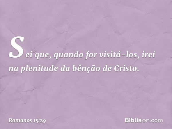 Sei que, quando for visitá-los, irei na plenitude da bênção de Cristo. -- Romanos 15:29