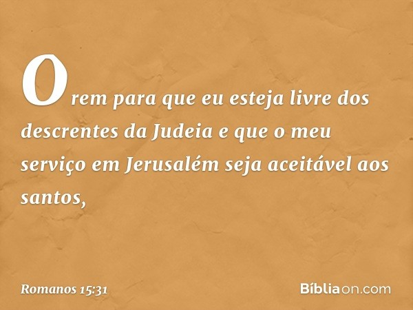 Orem para que eu esteja livre dos descrentes da Judeia e que o meu serviço em Jerusalém seja aceitável aos santos, -- Romanos 15:31