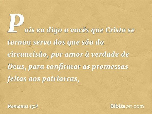 Pois eu digo a vocês que Cristo se tornou servo dos que são da circuncisão, por amor à verdade de Deus, para confirmar as promessas feitas aos patriarcas, -- Ro