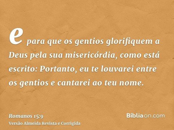 e para que os gentios glorifiquem a Deus pela sua misericórdia, como está escrito: Portanto, eu te louvarei entre os gentios e cantarei ao teu nome.