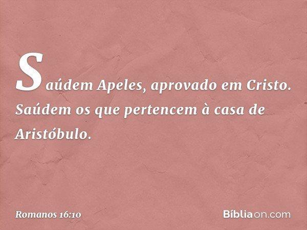 Saúdem Apeles, aprovado em Cristo. Saúdem os que pertencem à casa de Aristóbulo. -- Romanos 16:10