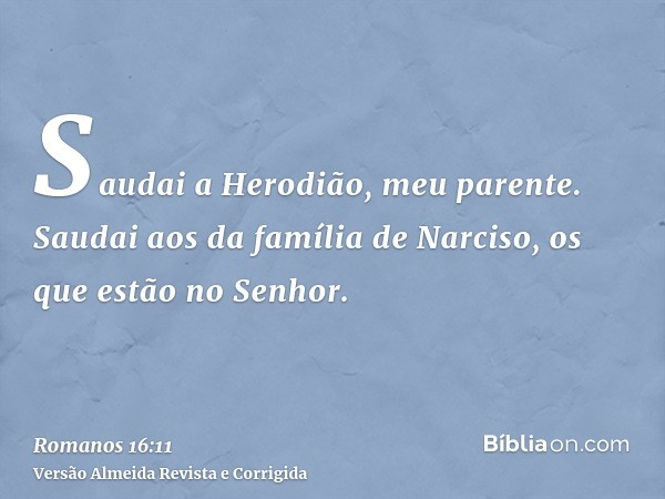 Saudai a Herodião, meu parente. Saudai aos da família de Narciso, os que estão no Senhor.