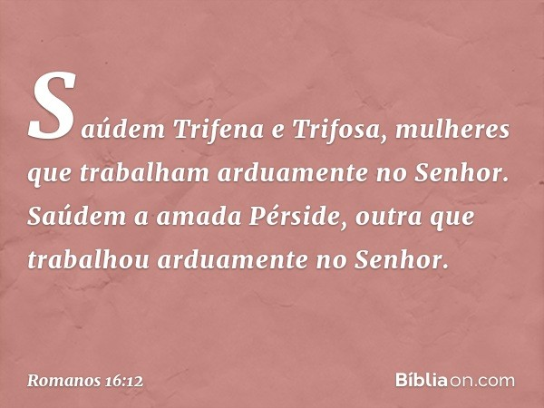 Saúdem Trifena e Trifosa, mulheres que trabalham arduamente no Senhor. Saúdem a amada Pérside, outra que trabalhou arduamente no Senhor. -- Romanos 16:12