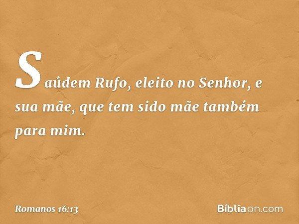 Saúdem Rufo, eleito no Senhor, e sua mãe, que tem sido mãe também para mim. -- Romanos 16:13