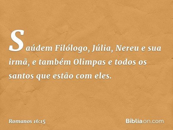 Saúdem Filólogo, Júlia, Nereu e sua irmã, e também Olimpas e todos os santos que estão com eles. -- Romanos 16:15