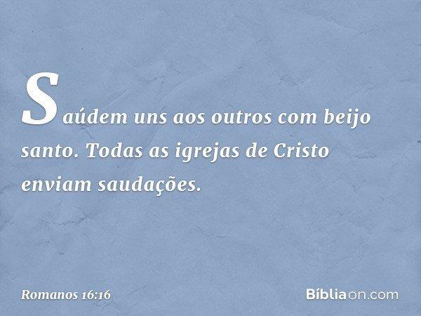 Saúdem uns aos outros com beijo santo. Todas as igrejas de Cristo enviam saudações. -- Romanos 16:16
