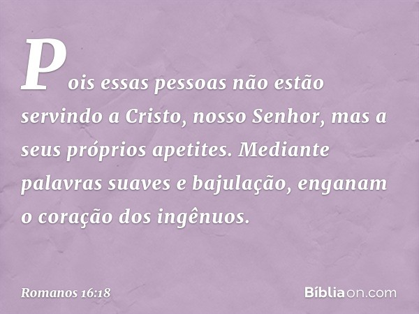 Pois essas pessoas não estão servindo a Cristo, nosso Senhor, mas a seus próprios apetites. Mediante palavras suaves e bajulação, enganam o coração dos ingênuos